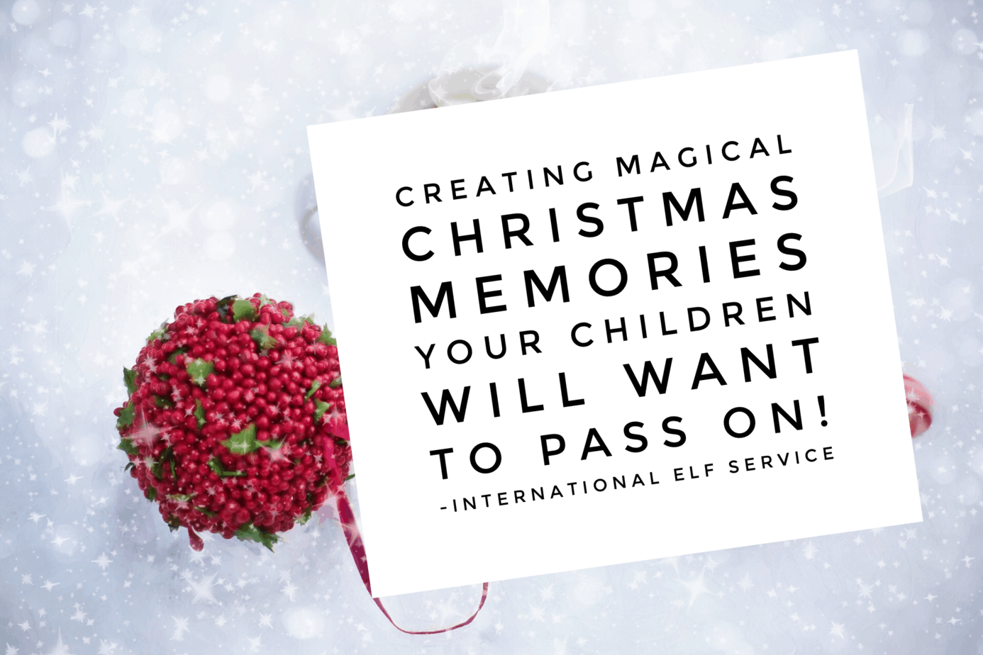 Creating magical Christmas memories your children will want to pass on - by the International Elf Service