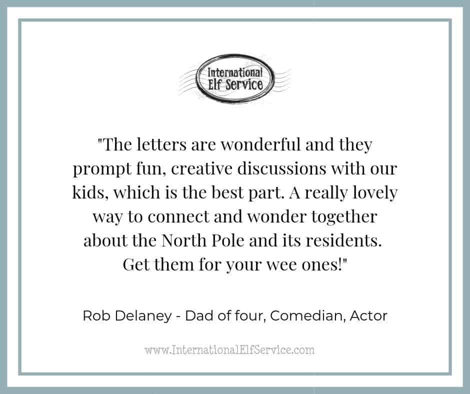 Rob Delaney says about the International Elf Service: The letters are wonderful and they prompt fun, creative discussions with our kids, which is the best part. A really lovely way to connect and wonder together about the North Pole and its residents. Get them for your wee ones!""